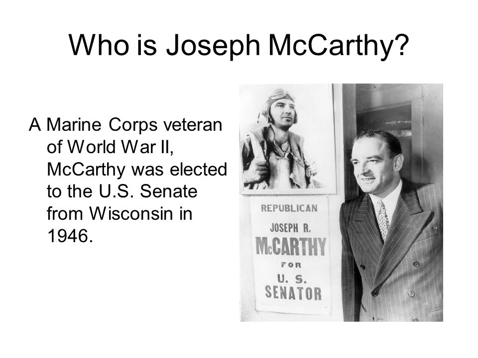 Who is Joseph McCarthy. A Marine Corps veteran of World War II, McCarthy was elected to the U.S.