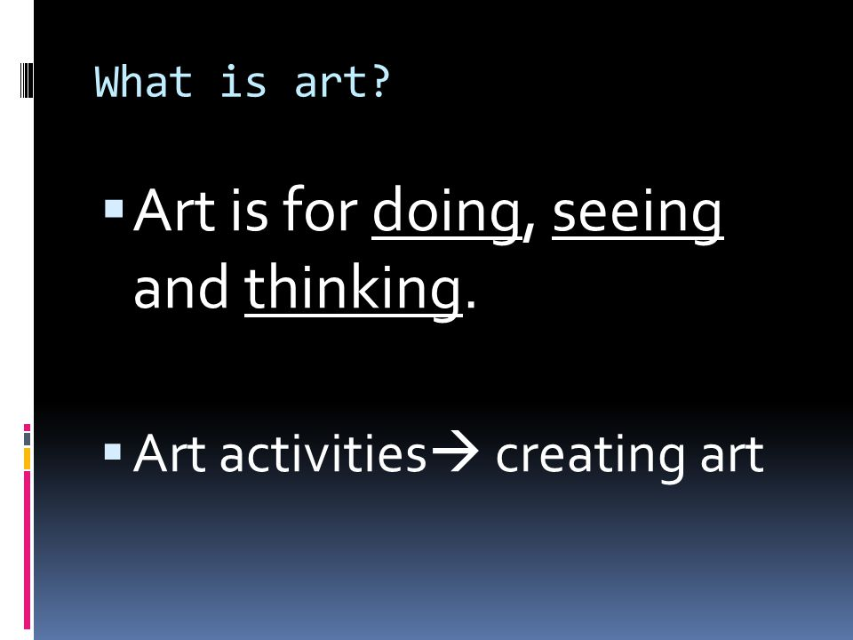 Art is for doing, seeing and thinking.