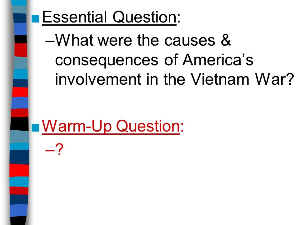 Essential Question: What were the causes & consequences of America's involvement in the Vietnam War