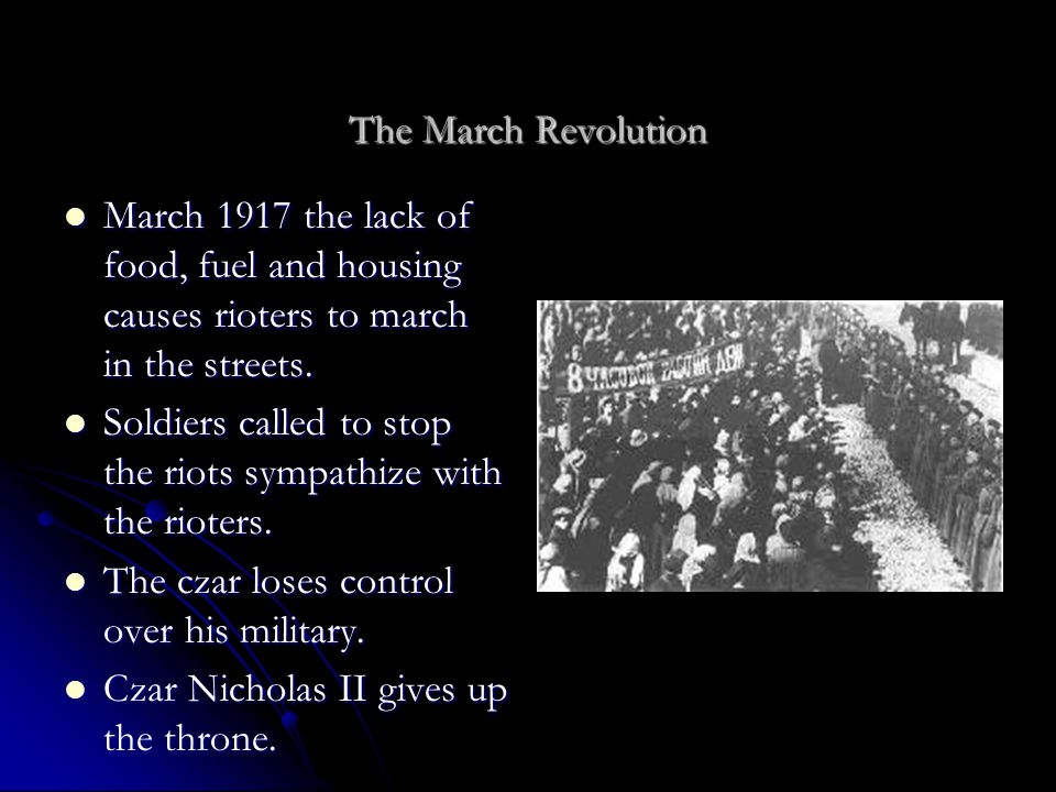 The March Revolution March 1917 the lack of food, fuel and housing causes rioters to march in the streets.