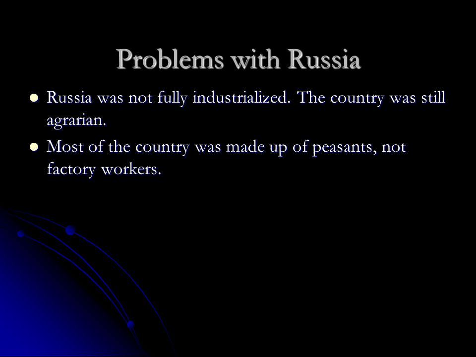 Problems with Russia Russia was not fully industrialized. The country was still agrarian.