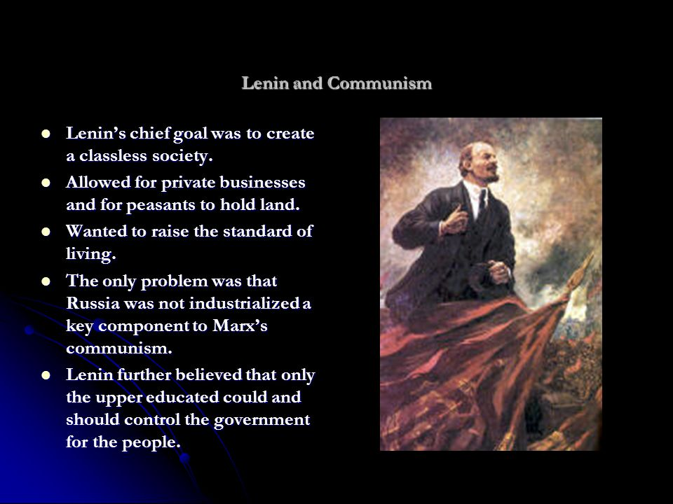 Lenin and Communism Lenin's chief goal was to create a classless society. Allowed for private businesses and for peasants to hold land.