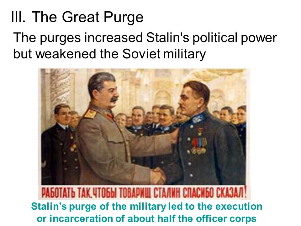 III. The Great Purge The purges increased Stalin s political power but weakened the Soviet military.