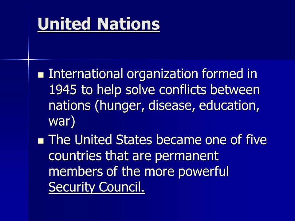 United Nations International organization formed in 1945 to help solve conflicts between nations (hunger, disease, education, war)
