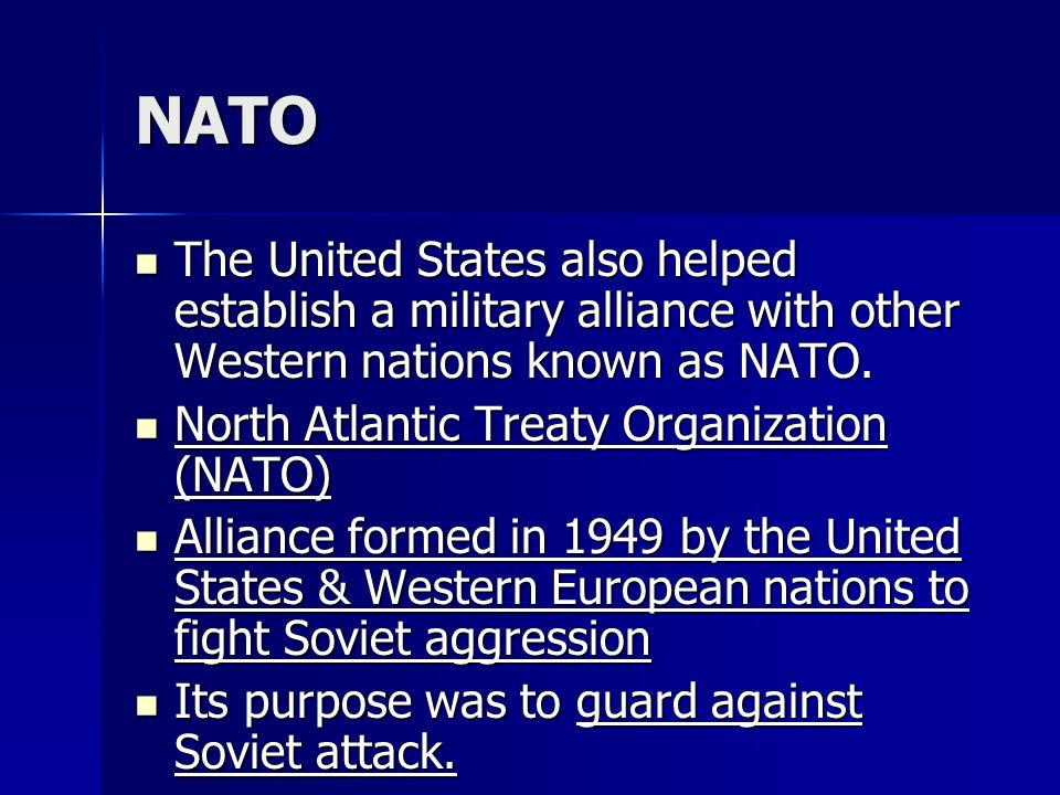 NATO The United States also helped establish a military alliance with other Western nations known as NATO.