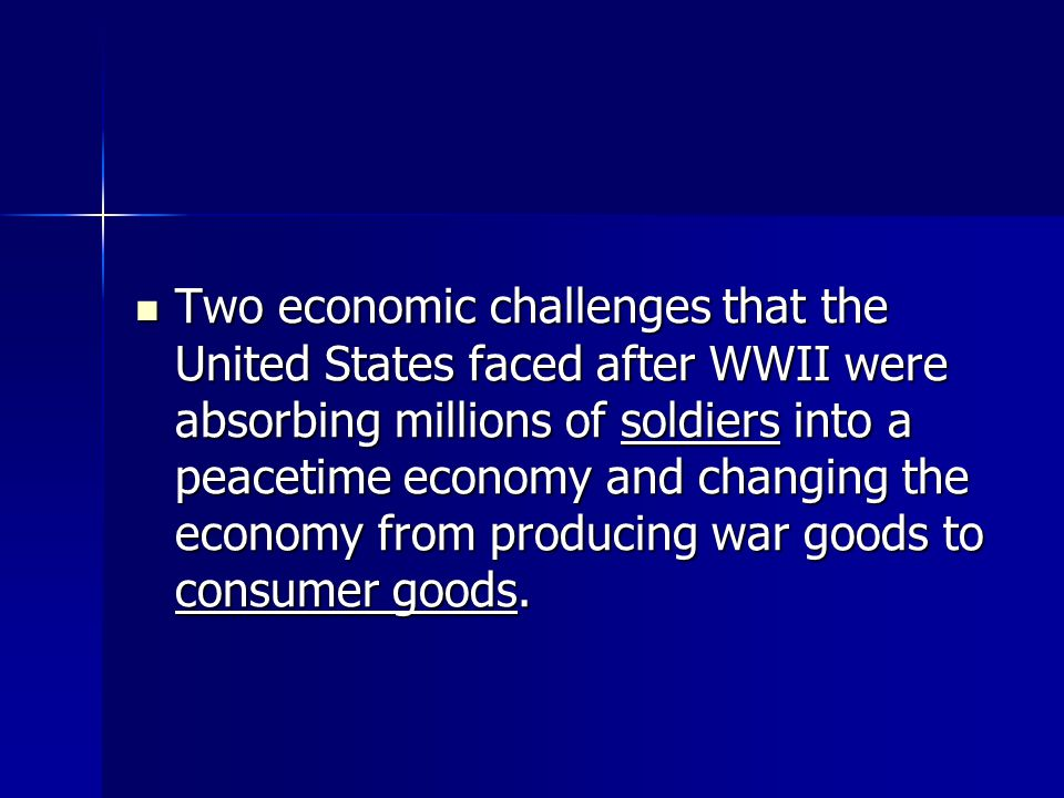 Two economic challenges that the United States faced after WWII were absorbing millions of soldiers into a peacetime economy and changing the economy from producing war goods to consumer goods.
