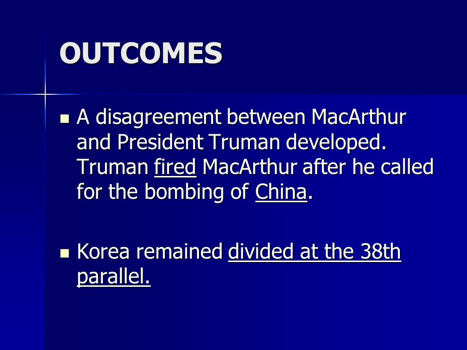 OUTCOMES A disagreement between MacArthur and President Truman developed. Truman fired MacArthur after he called for the bombing of China.
