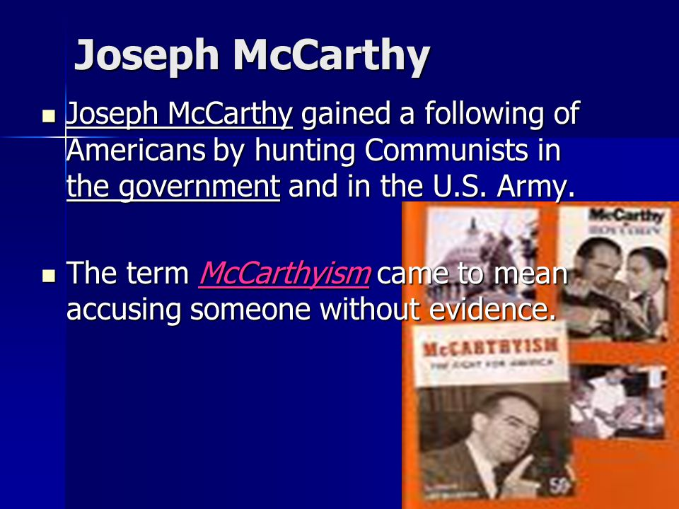 Joseph McCarthy Joseph McCarthy gained a following of Americans by hunting Communists in the government and in the U.S. Army.