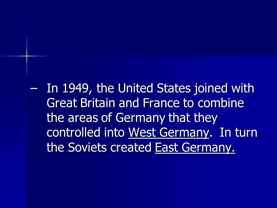 In 1949, the United States joined with Great Britain and France to combine the areas of Germany that they controlled into West Germany.