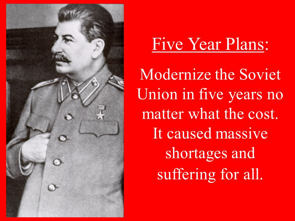 Five Year Plans: Modernize the Soviet Union in five years no matter what the cost.