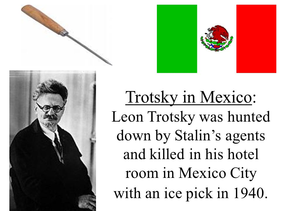 Trotsky in Mexico: Leon Trotsky was hunted down by Stalin's agents and killed in his hotel room in Mexico City with an ice pick in 1940.