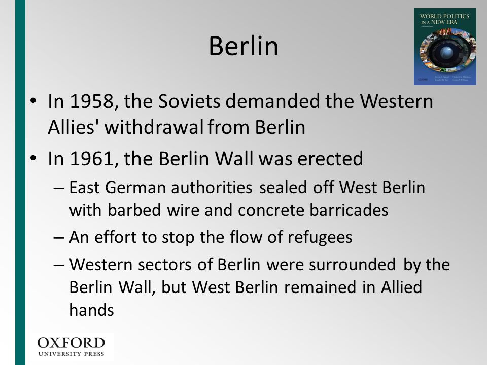Berlin In 1958, the Soviets demanded the Western Allies withdrawal from Berlin. In 1961, the Berlin Wall was erected.