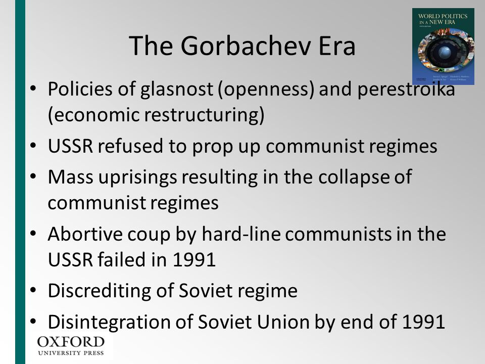 The Gorbachev Era Policies of glasnost (openness) and perestroika (economic restructuring) USSR refused to prop up communist regimes.