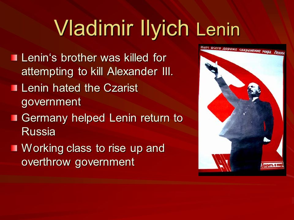 Vladimir Ilyich Lenin Lenin's brother was killed for attempting to kill Alexander III. Lenin hated the Czarist government.