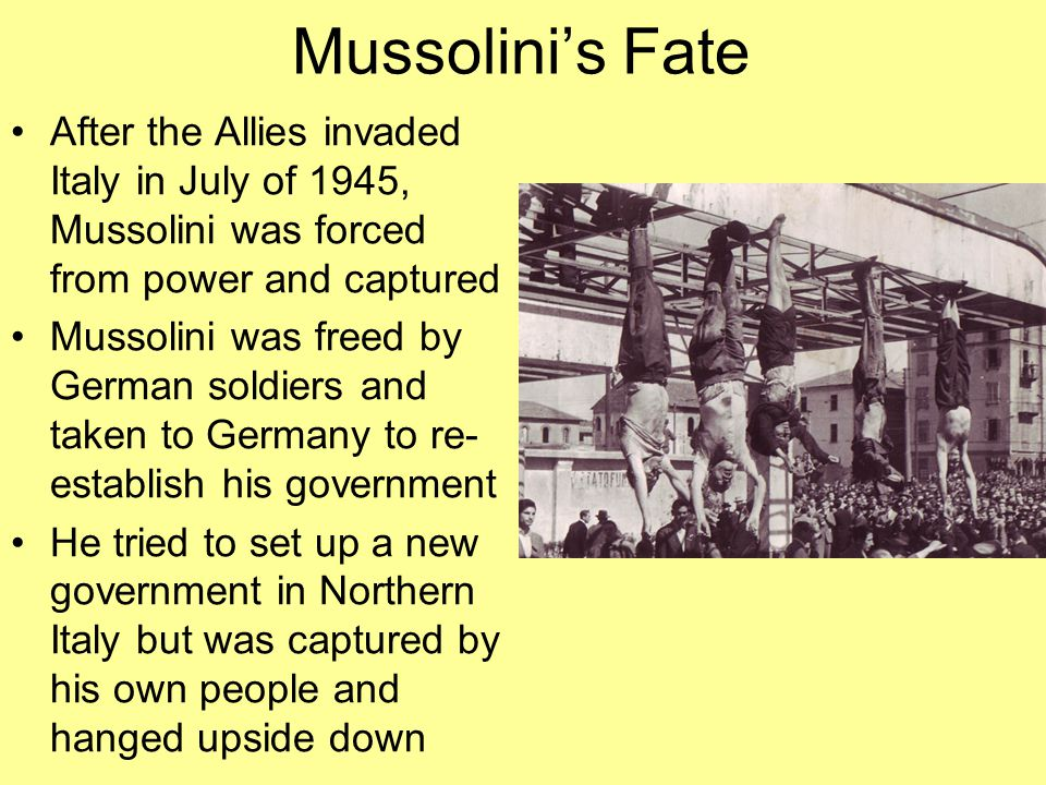 Mussolini's Fate After the Allies invaded Italy in July of 1945, Mussolini was forced from power and captured.