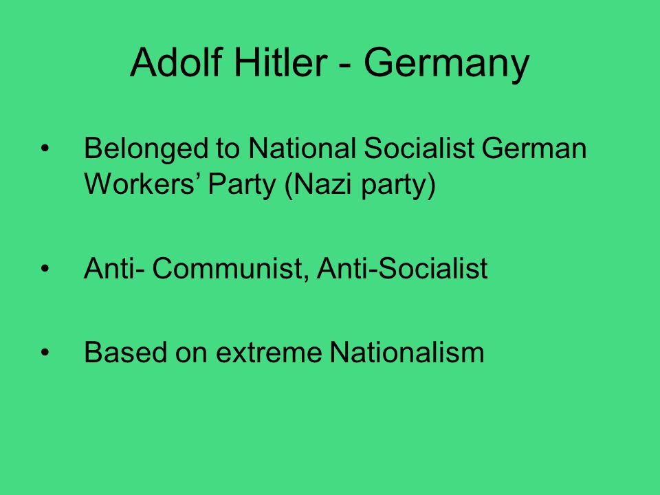 Adolf Hitler - Germany Belonged to National Socialist German Workers' Party (Nazi party) Anti- Communist, Anti-Socialist.