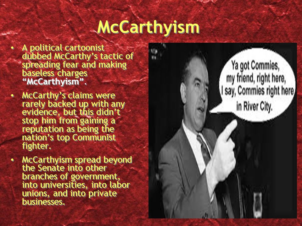 McCarthyism A political cartoonist dubbed McCarthy's tactic of spreading fear and making baseless charges McCarthyism .