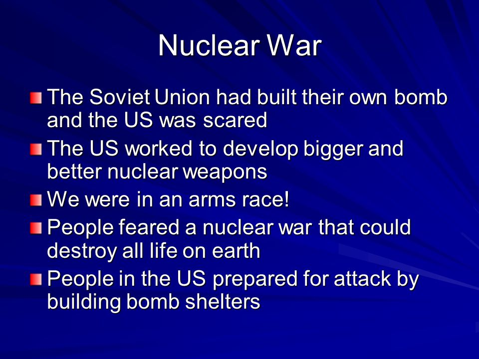 Nuclear War The Soviet Union had built their own bomb and the US was scared. The US worked to develop bigger and better nuclear weapons.