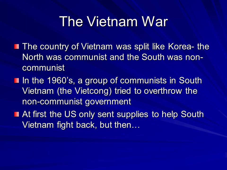 The Vietnam War The country of Vietnam was split like Korea- the North was communist and the South was non-communist.