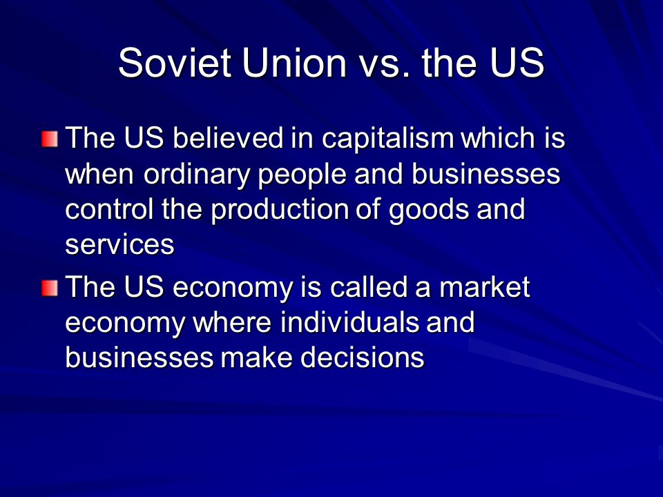 Soviet Union vs. the US The US believed in capitalism which is when ordinary people and businesses control the production of goods and services.