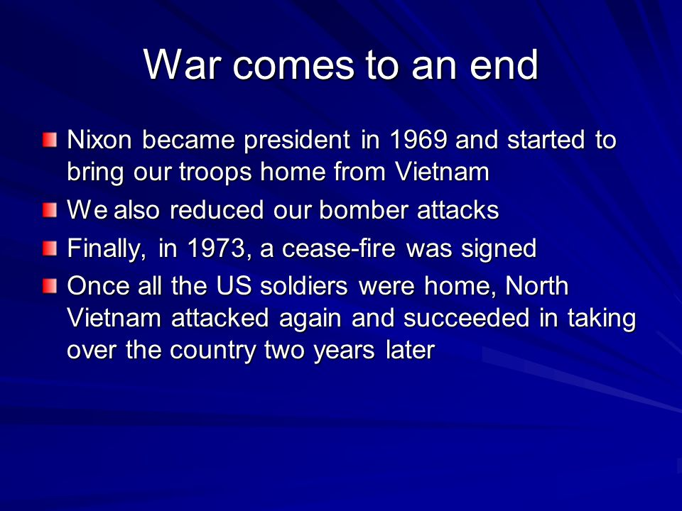 War comes to an end Nixon became president in 1969 and started to bring our troops home from Vietnam.