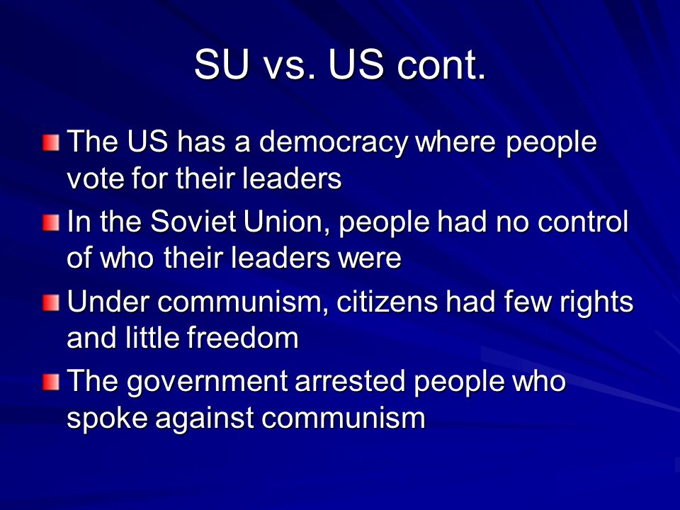 SU vs. US cont. The US has a democracy where people vote for their leaders. In the Soviet Union, people had no control of who their leaders were.