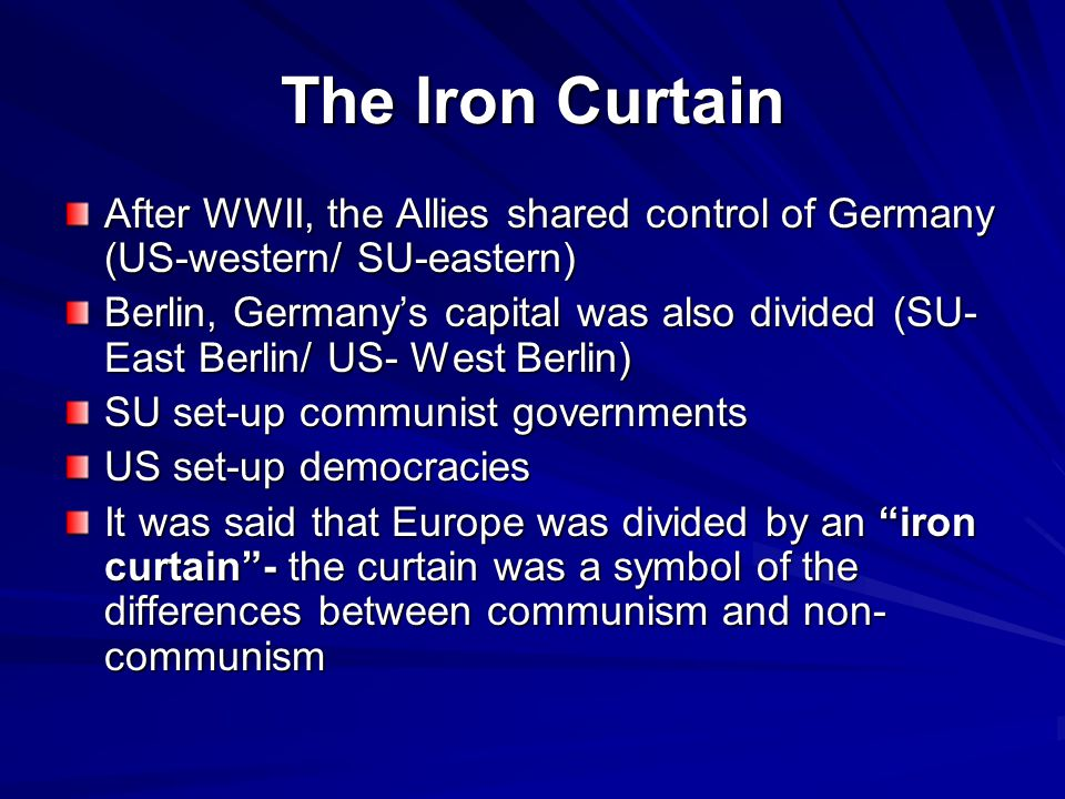 The Iron Curtain After WWII, the Allies shared control of Germany (US-western/ SU-eastern)