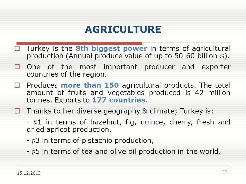 AGRICULTURE Turkey is the 8th biggest power in terms of agricultural production (Annual produce value of up to 50-60 billion $).
