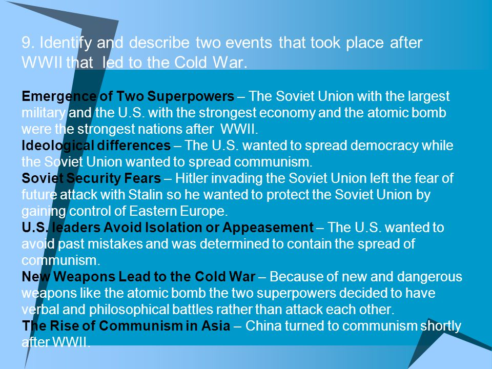 9. Identify and describe two events that took place after WWII that led to the Cold War.
