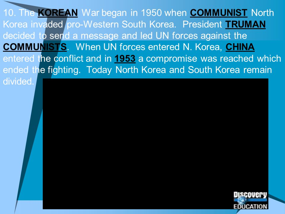 10. The KOREAN War began in 1950 when COMMUNIST North Korea invaded pro-Western South Korea.