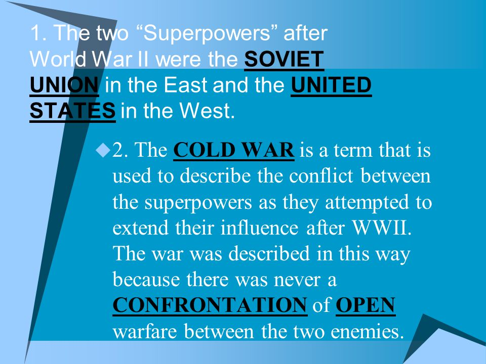 1. The two Superpowers after World War II were the SOVIET UNION in the East and the UNITED STATES in the West.
