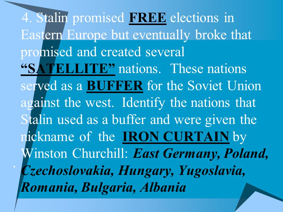 4. Stalin promised FREE elections in Eastern Europe but eventually broke that promised and created several SATELLITE nations. These nations served as a BUFFER for the Soviet Union against the west. Identify the nations that Stalin used as a buffer and were given the nickname of the IRON CURTAIN by Winston Churchill: East Germany, Poland, Czechoslovakia, Hungary, Yugoslavia, Romania, Bulgaria, Albania