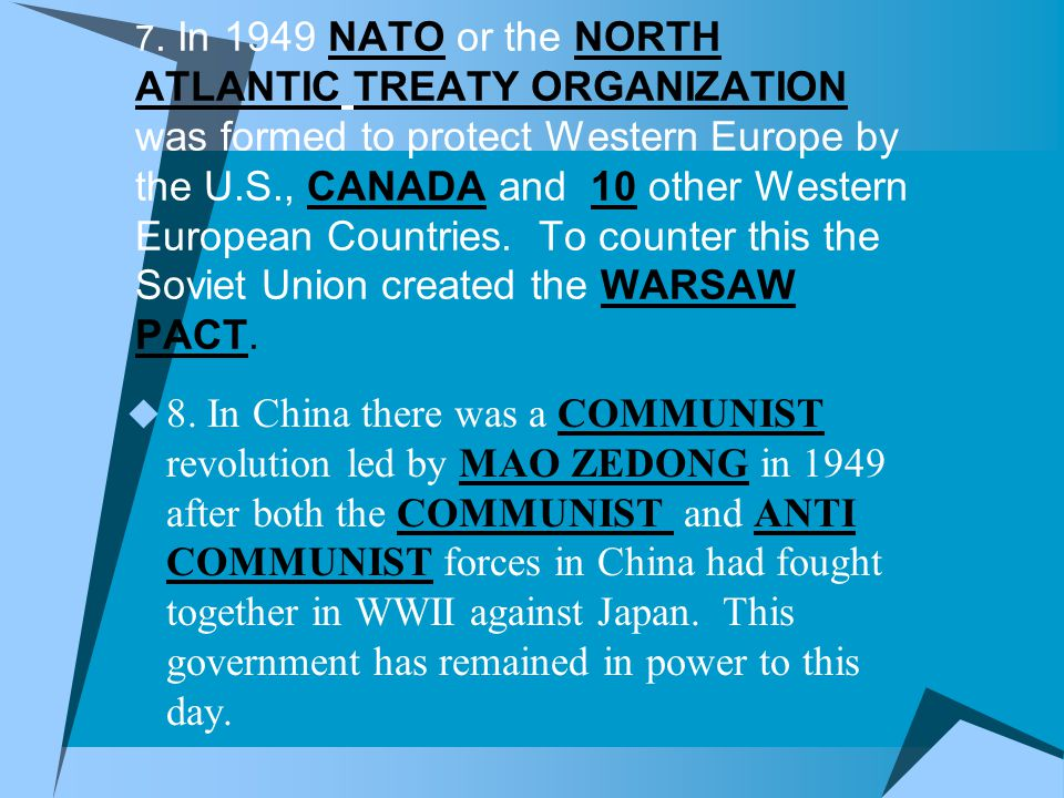 7. In 1949 NATO or the NORTH ATLANTIC TREATY ORGANIZATION was formed to protect Western Europe by the U.S., CANADA and 10 other Western European Countries. To counter this the Soviet Union created the WARSAW PACT.