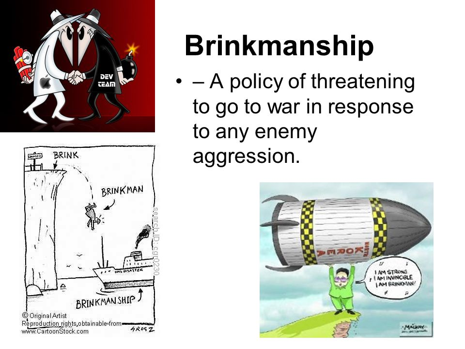 Brinkmanship – A policy of threatening to go to war in response to any enemy aggression.