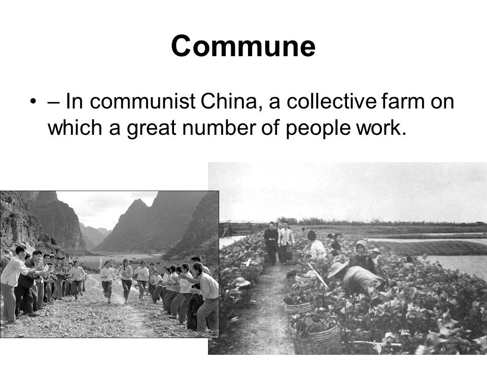 Commune – In communist China, a collective farm on which a great number of people work.