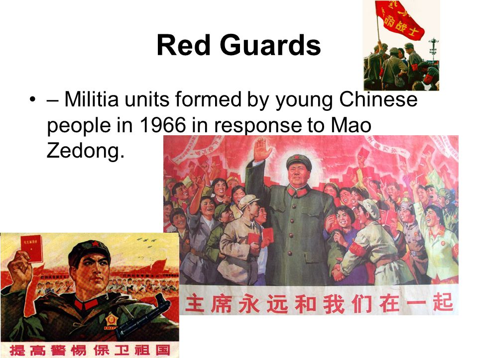 Red Guards – Militia units formed by young Chinese people in 1966 in response to Mao Zedong.