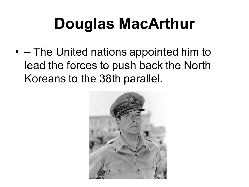 Douglas MacArthur – The United nations appointed him to lead the forces to push back the North Koreans to the 38th parallel.