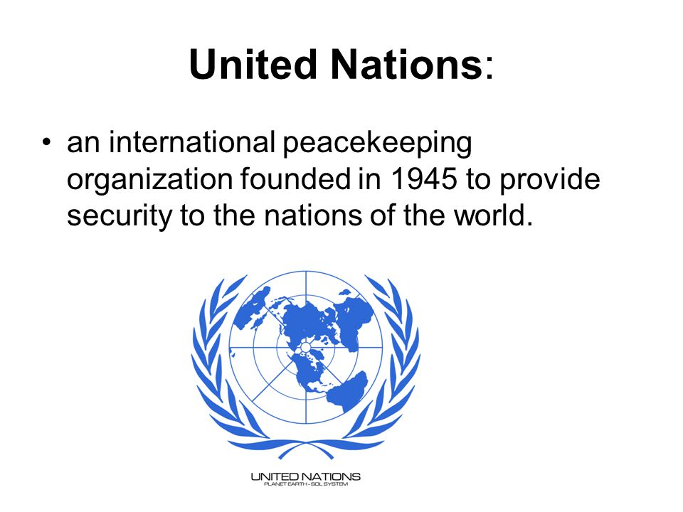 United Nations: an international peacekeeping organization founded in 1945 to provide security to the nations of the world.