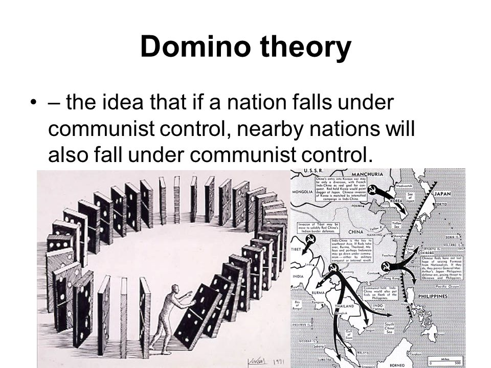 Domino theory – the idea that if a nation falls under communist control, nearby nations will also fall under communist control.