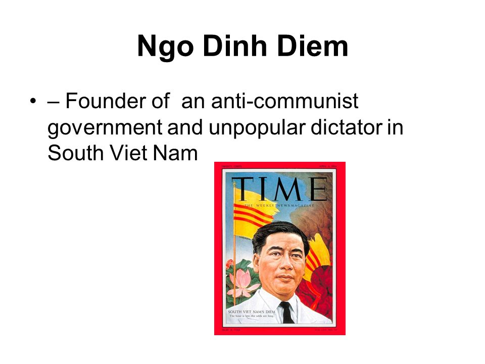 Ngo Dinh Diem – Founder of an anti-communist government and unpopular dictator in South Viet Nam
