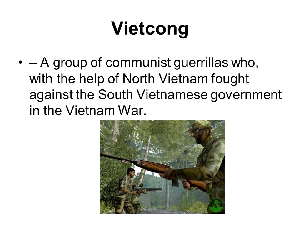 Vietcong – A group of communist guerrillas who, with the help of North Vietnam fought against the South Vietnamese government in the Vietnam War.
