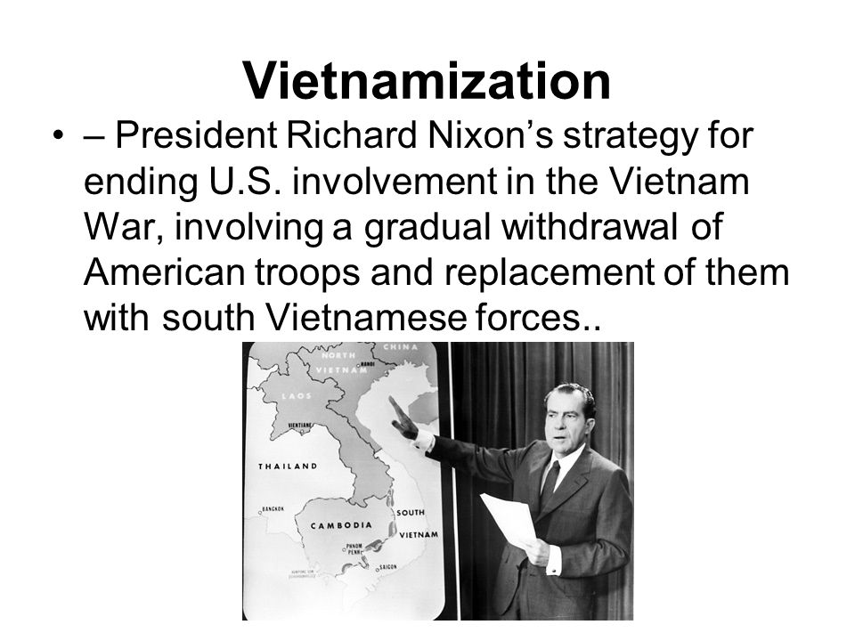 the united states idea of vietnamization and the vietnam war By 1969 much of the american population was against the vietnam war, so nixon needed to make a plan to remove american soldiers from vietnam nixon decided to initiate a new policy known as vietnamization.