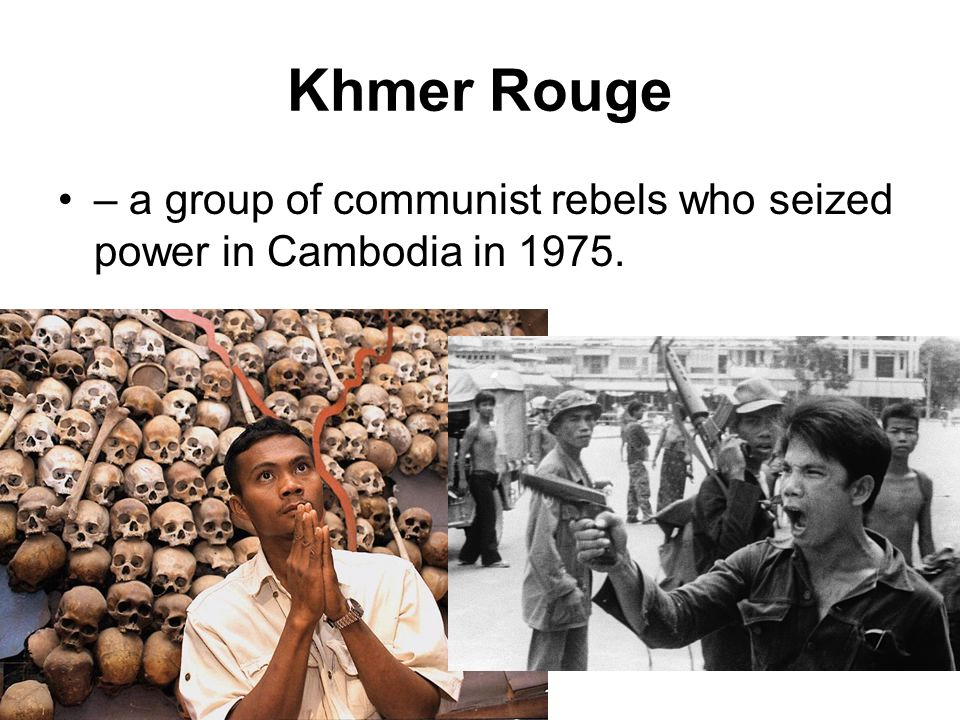 Khmer Rouge – a group of communist rebels who seized power in Cambodia in 1975.