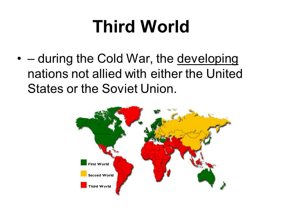 Third World – during the Cold War, the developing nations not allied with either the United States or the Soviet Union.