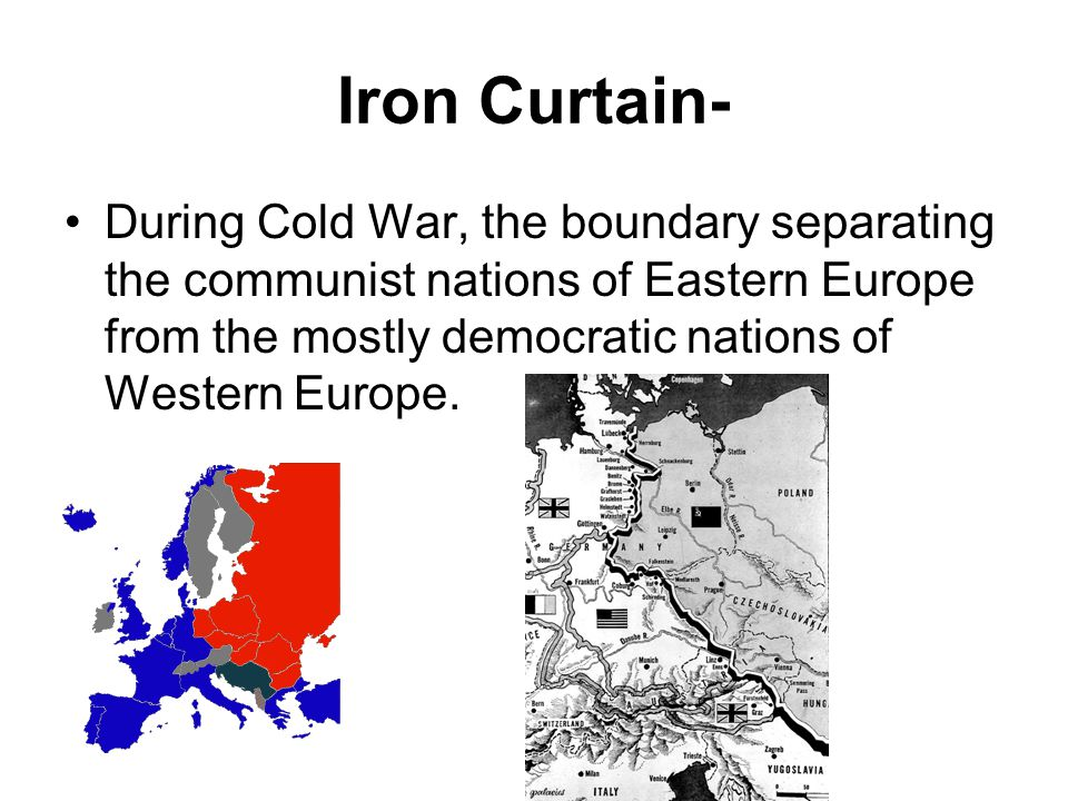 Iron Curtain- During Cold War, the boundary separating the communist nations of Eastern Europe from the mostly democratic nations of Western Europe.