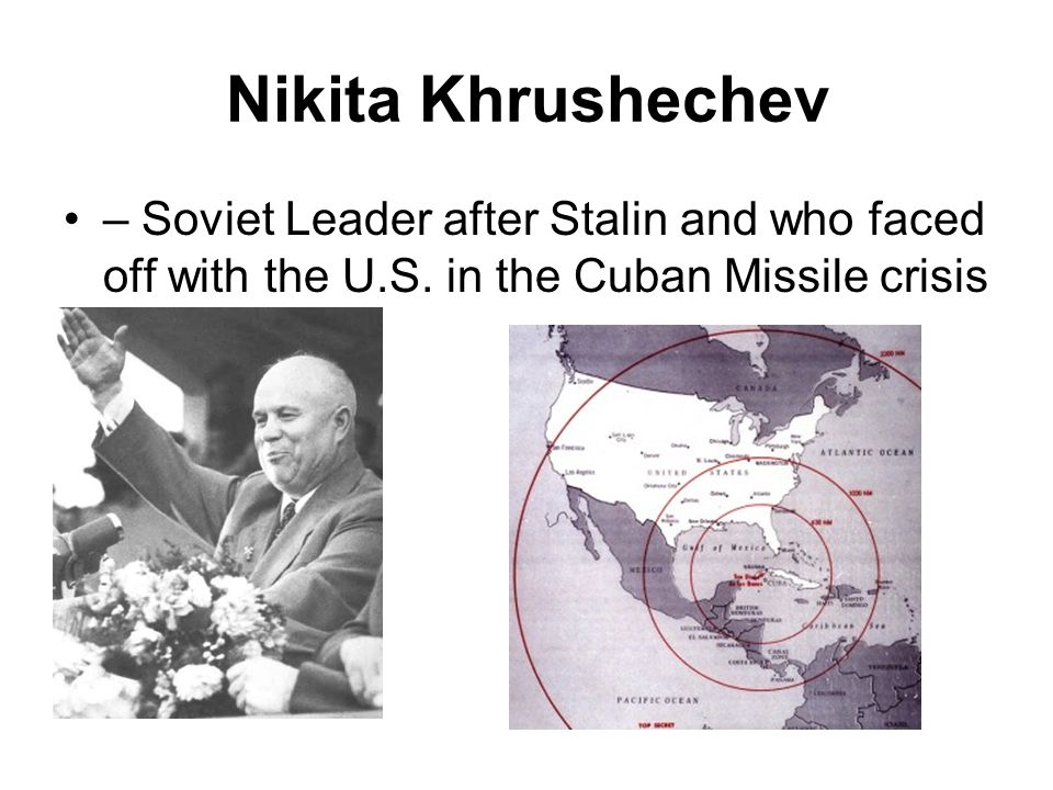 Nikita Khrushechev – Soviet Leader after Stalin and who faced off with the U.S.