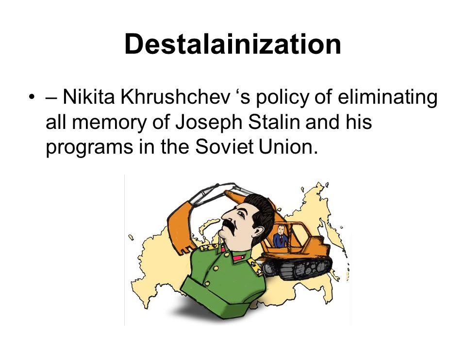 Destalainization – Nikita Khrushchev 's policy of eliminating all memory of Joseph Stalin and his programs in the Soviet Union.