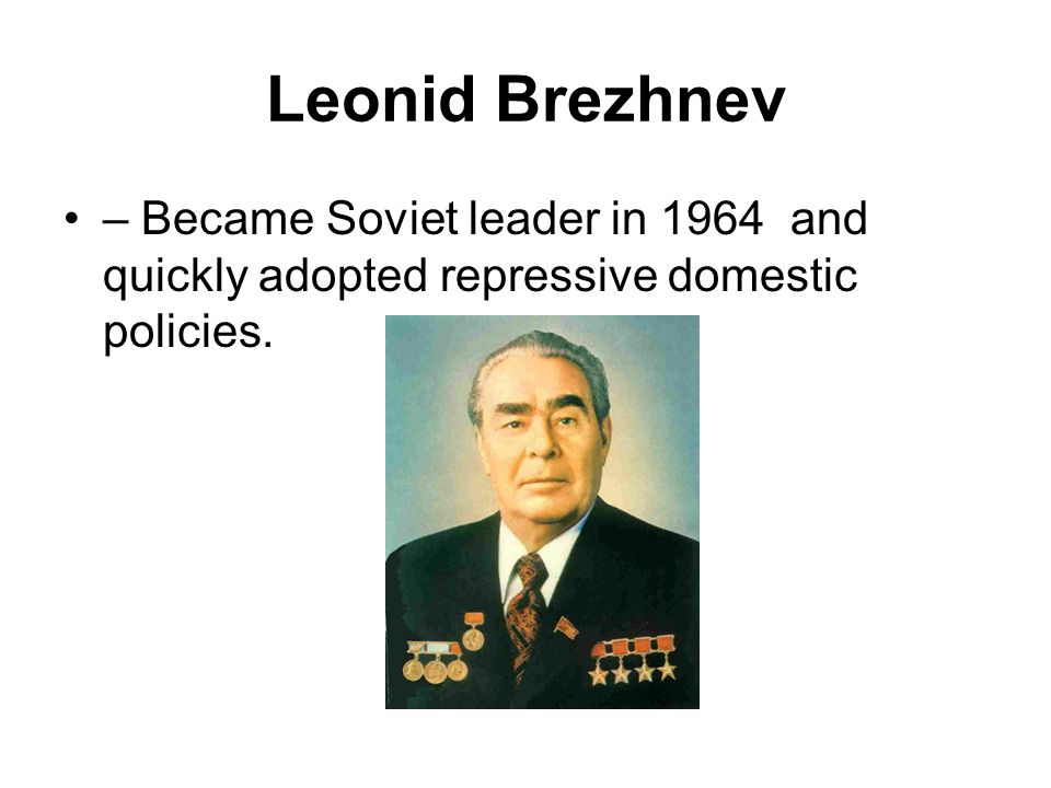 Leonid Brezhnev – Became Soviet leader in 1964 and quickly adopted repressive domestic policies.