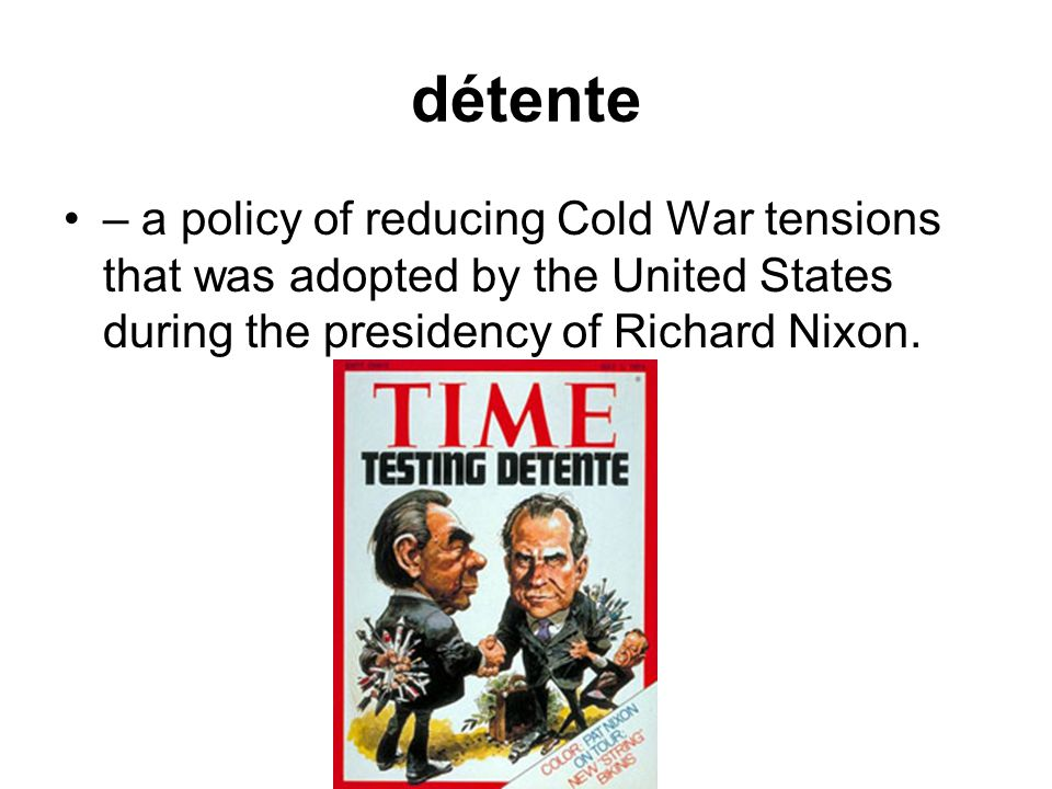 détente – a policy of reducing Cold War tensions that was adopted by the United States during the presidency of Richard Nixon.