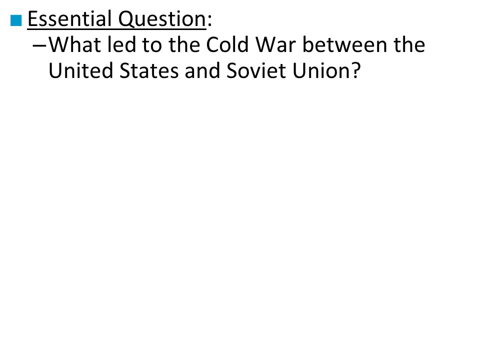 Essential Question: What led to the Cold War between the United States and Soviet Union